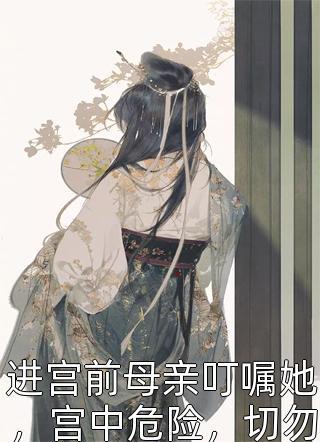 进宫前母亲叮嘱她,宫中危险,切勿怀上龙嗣小说