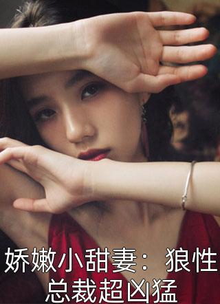 娇嫩小甜妻:狼性总裁超凶猛小说