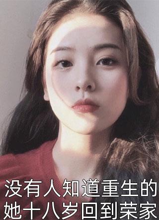 没有人知道重生的她十八岁回到荣家小说