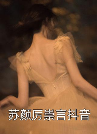苏颜厉崇言抖音小说