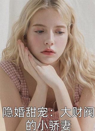 隐婚甜宠:大财阀的小骄妻小说