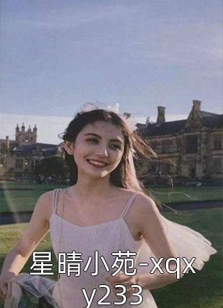 星晴小苑-xqxy233小说