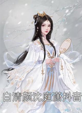 白清颜沈庭潇抖音小说