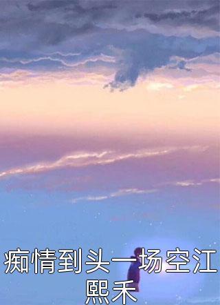 痴情到头一场空江熙禾小说